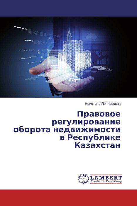 Кристина Поплавская Правовое регулирование оборота недвижимости в Республике Казахстан