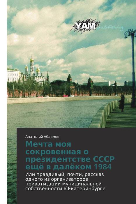 Мечта моя сокровенная о президентстве СССР ещё в далёком 1984