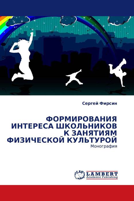 ФОРМИРОВАНИЯ ИНТЕРЕСА ШКОЛЬНИКОВ К ЗАНЯТИЯМ ФИЗИЧЕСКОЙ КУЛЬТУРОЙ