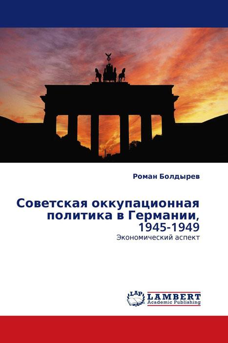 Роман Болдырев Советская оккупационная политика в Германии, 1945-1949