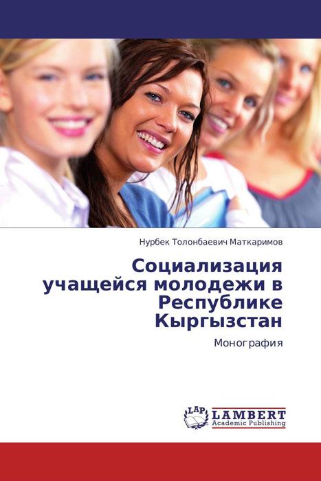 Нурбек Толонбаевич Маткаримов Социализация учащейся молодежи в Республике Кыргызстан