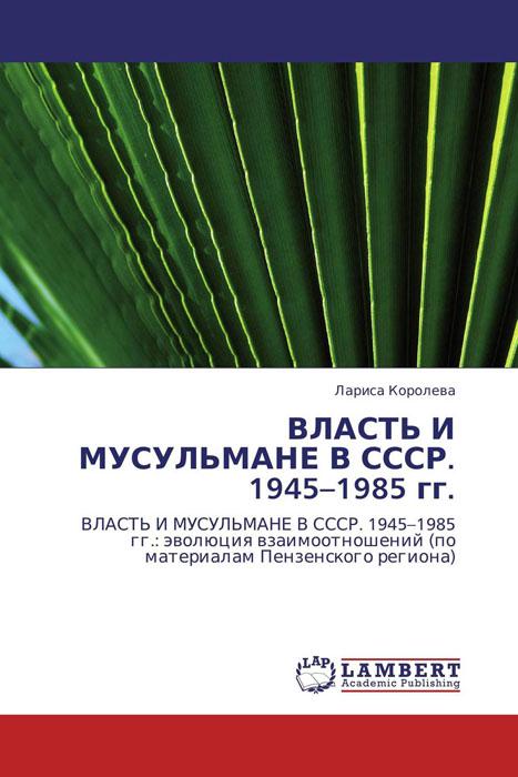 ВЛАСТЬ И МУСУЛЬМАНЕ В СССР. 1945–1985 гг. - Лариса Коро ...