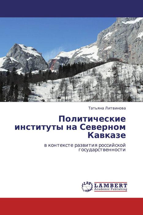 Политические институты на Северном Кавказе в контексте развития российской государственности