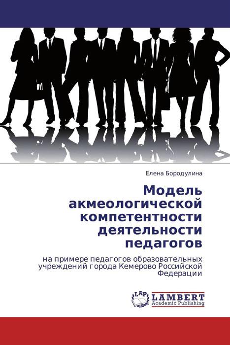 Елена Бородулина Модель акмеологической компетентности деятельности педагогов