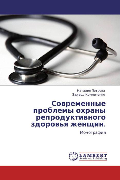Современные проблемы охраны репродуктивного здоровья женщин.