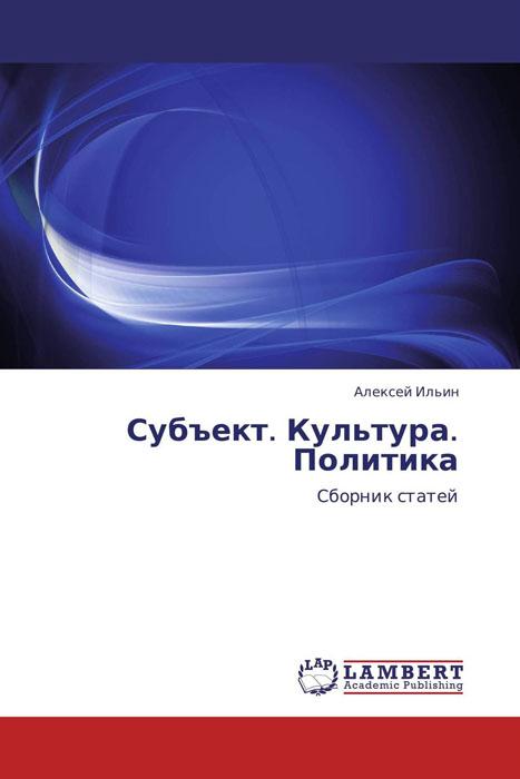 Алексей Ильин Субъект. Культура. Политика