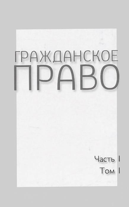 Гражданское право. Учебник. В 4 томах. Часть 1. Том 1