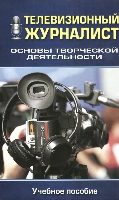 Телевизионный журналист. Основы творческой деятельности. Учебное пособие