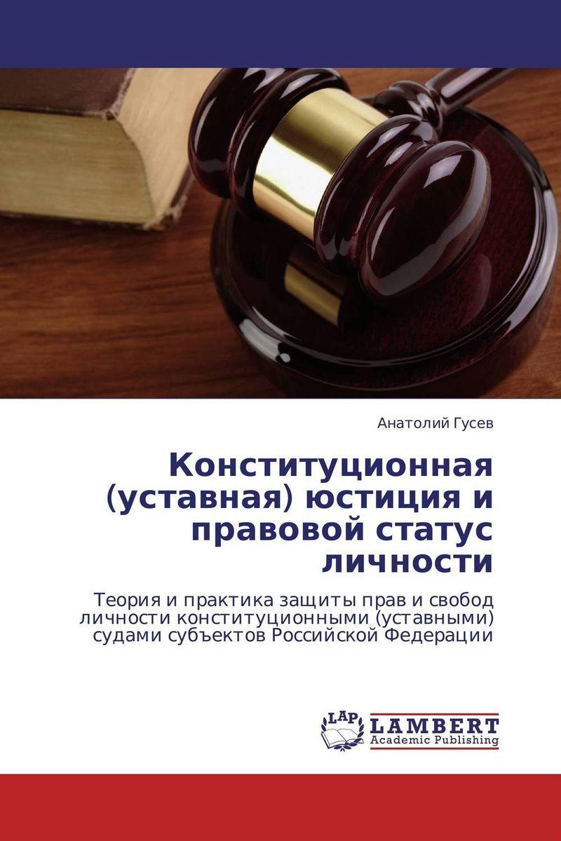 Анатолий Гусев Конституционная (уставная) юстиция и правовой статус личности в в дорошков состояние современного правосудия