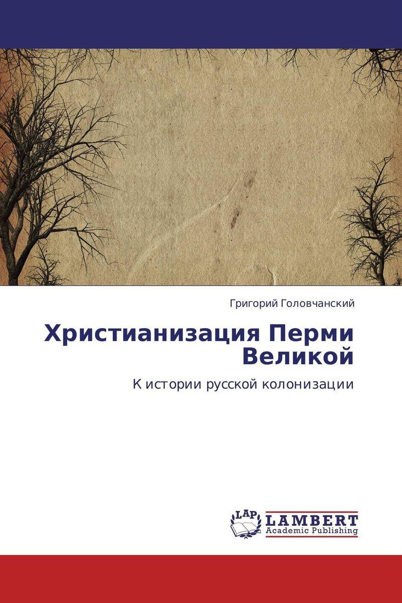 Григорий Головчанский Христианизация Перми Великой