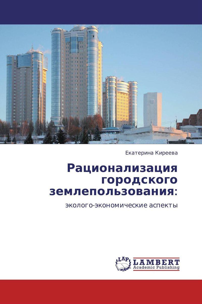 Екатерина Киреева Рационализация городского землепользования: