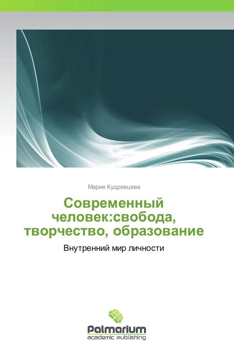 Мария Кудрявцева Современный человек:свобода, творчество, образование
