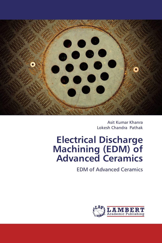 Asit Kumar Khanra and Lokesh Chandra Pathak Electrical Discharge Machining (EDM) of Advanced Ceramics krishen kumar bamzai and vishal singh perovskite ceramics preparation characterization and properties