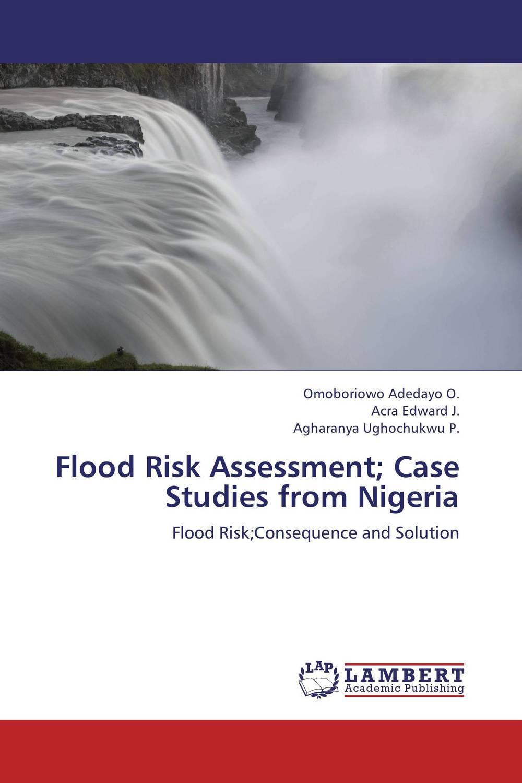 Omoboriowo Adedayo O.,Acra Edward J. and Agharanya Ughochukwu P. Flood Risk Assessment; Case Studies from Nigeria