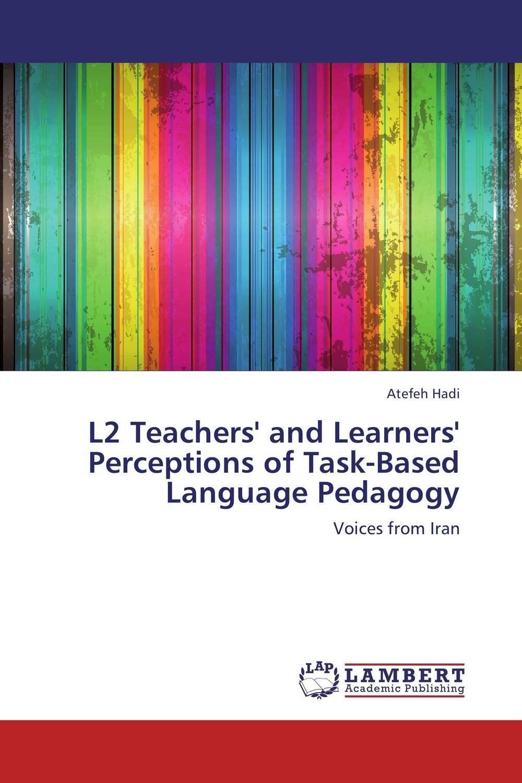 Atefeh Hadi L2 Teachers' and Learners' Perceptions of Task-Based Language Pedagogy roshanak nouralian learning based readiness and speaking ability of efl learners