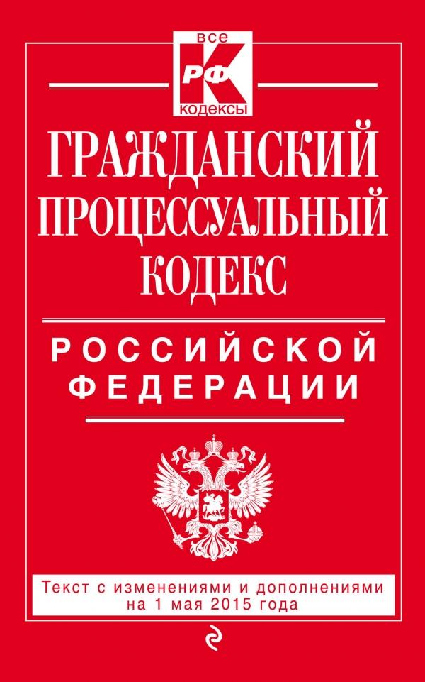 Гражданский процессуальный кодекс Российской Федерации. Текст с изменениями и дополнениями на 1 мая 2015 года ( 978-5-699-80986-8 )