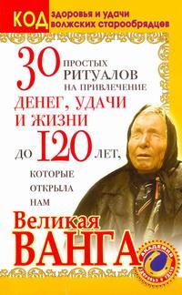 30 простых ритуалов на привлечение денег, удачи и жизни до 120 лет, которые открыла нам Великая Ванга. Код здоровья и удачи волжских старообрядцев