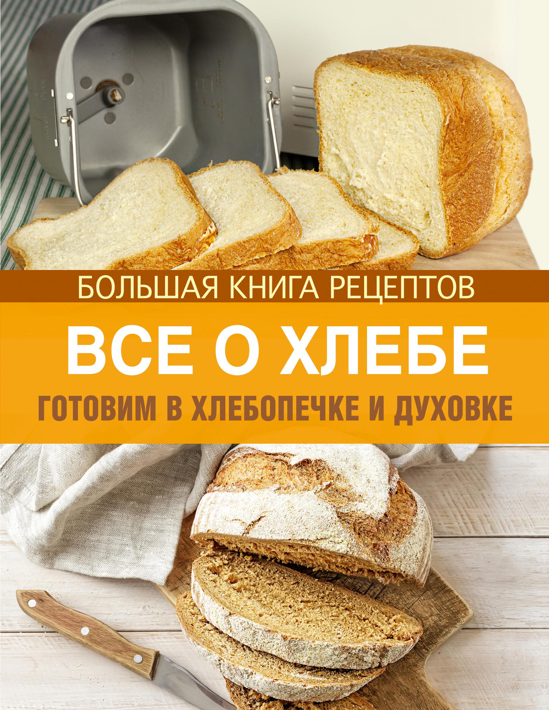 Все о хлебе. Готовим в хлебопечке и духовке