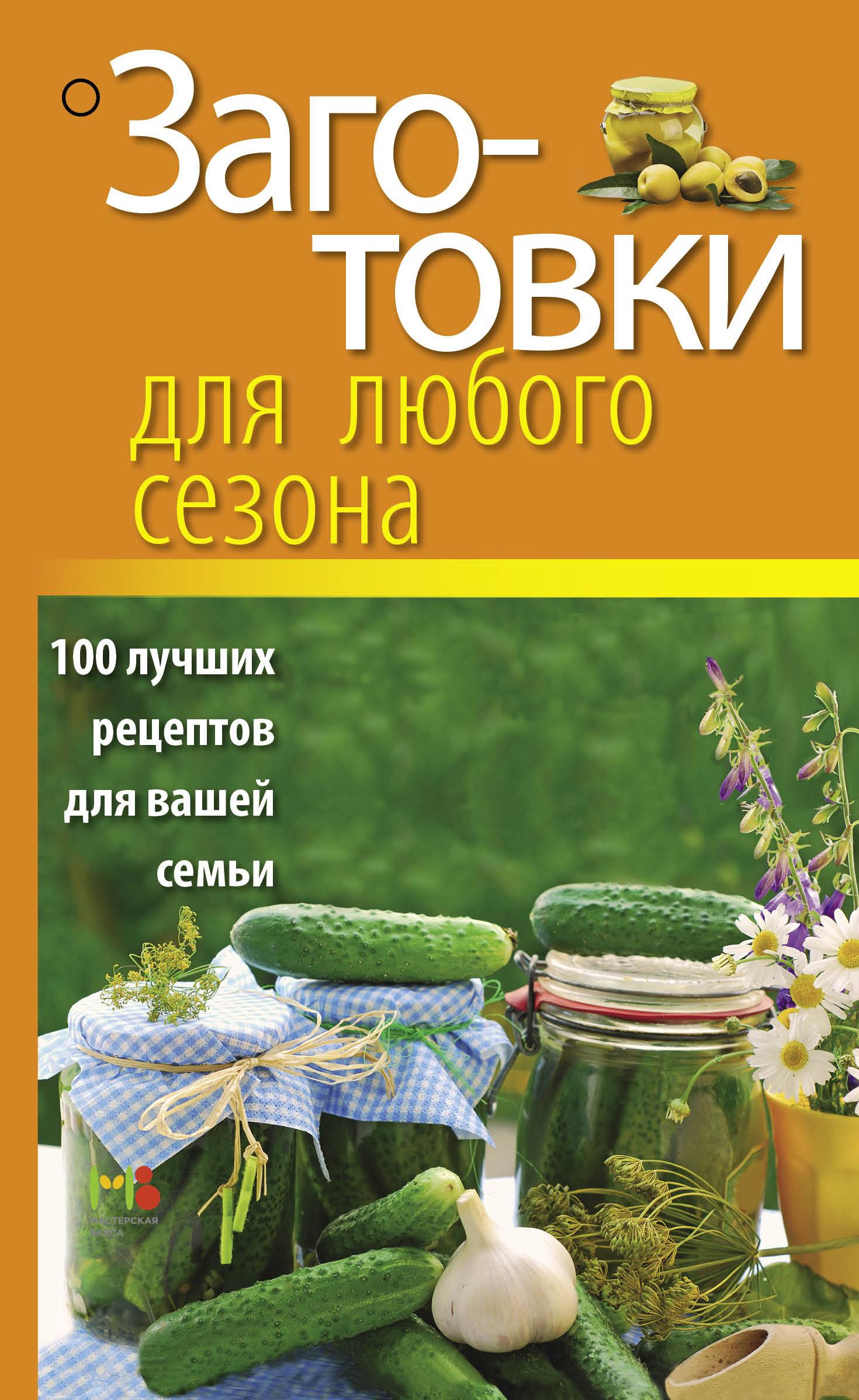Заготовки для любого сезона. 100 лучших рецептов для вашей семьи
