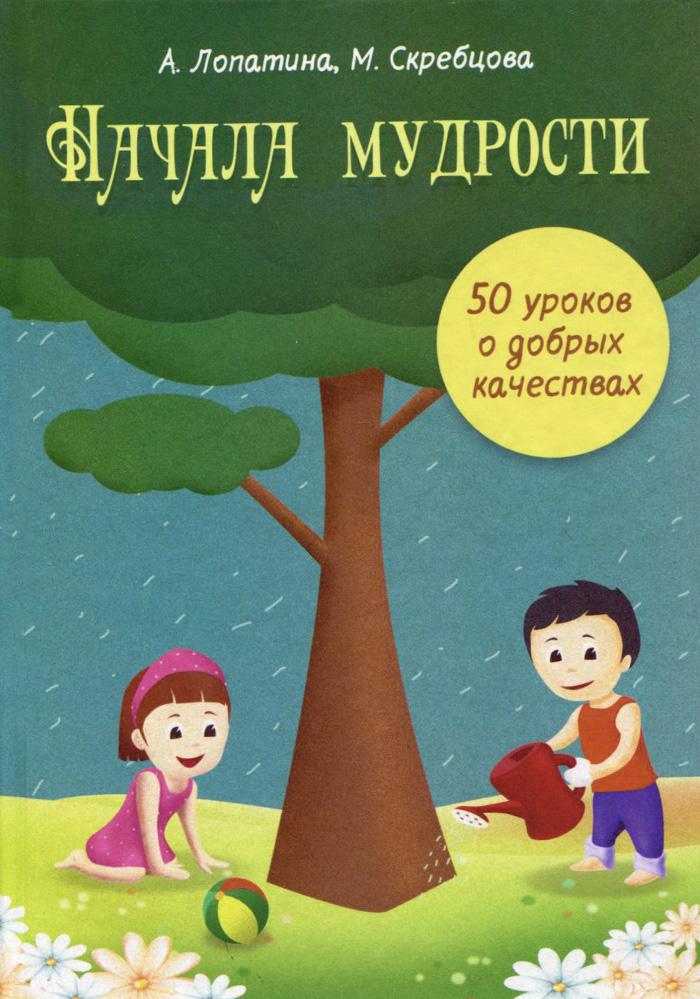 Начала Мудрости. 50 уроков о добрых качествах. Конспекты занятий, сказки, стихи, игры и творческие задания. Для работы с детьми 6-8 лет