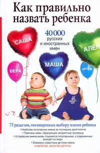 Как правильно назвать ребенка. 40 000 русских и иностранных имен