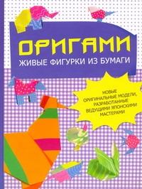 Оригами. Живые фигурки из бумаги. Новые оригинальные модели, разработанные ведущими японскими мастерами