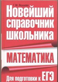 Математика. Новейший справочник школьника. Для подготовки к ЕГЭ