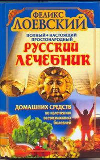 Полный настоящий простонародный русский лечебник домашних средств по излечению всевозможных болезней