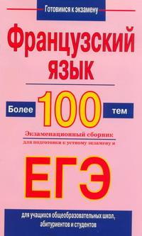 Французский язык. Более 100 тем. Экзаменационный сборник для подготовки к устному экзамену и ЕГЭ