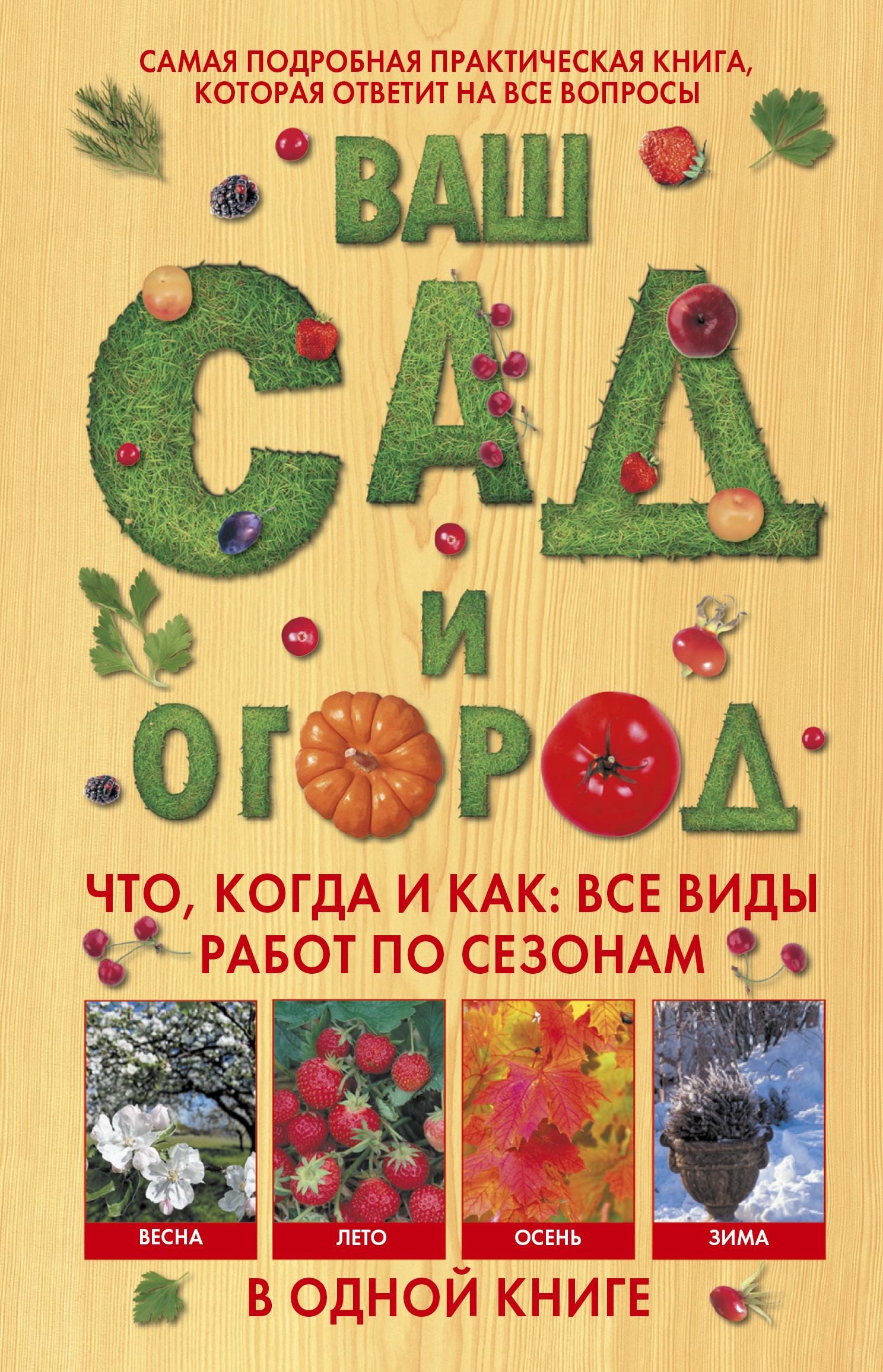 Ваш сад и огород. Что, когда и как. Все виды работ по сезонам в одной книге