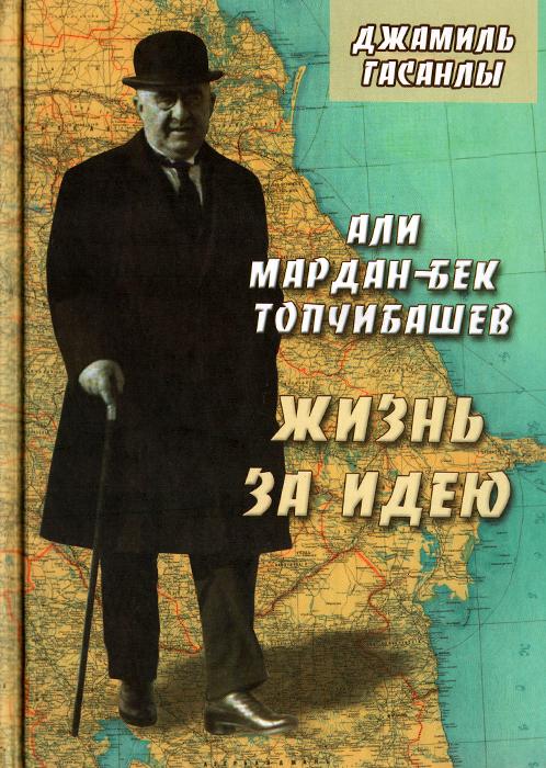 Али Мардан-бек Топчибашев. Жизнь за идею