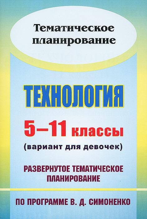 Технология. 5-11 классы (вариант для девочек). Развернутое тематическое планирование по программе В. Д. Симоненко
