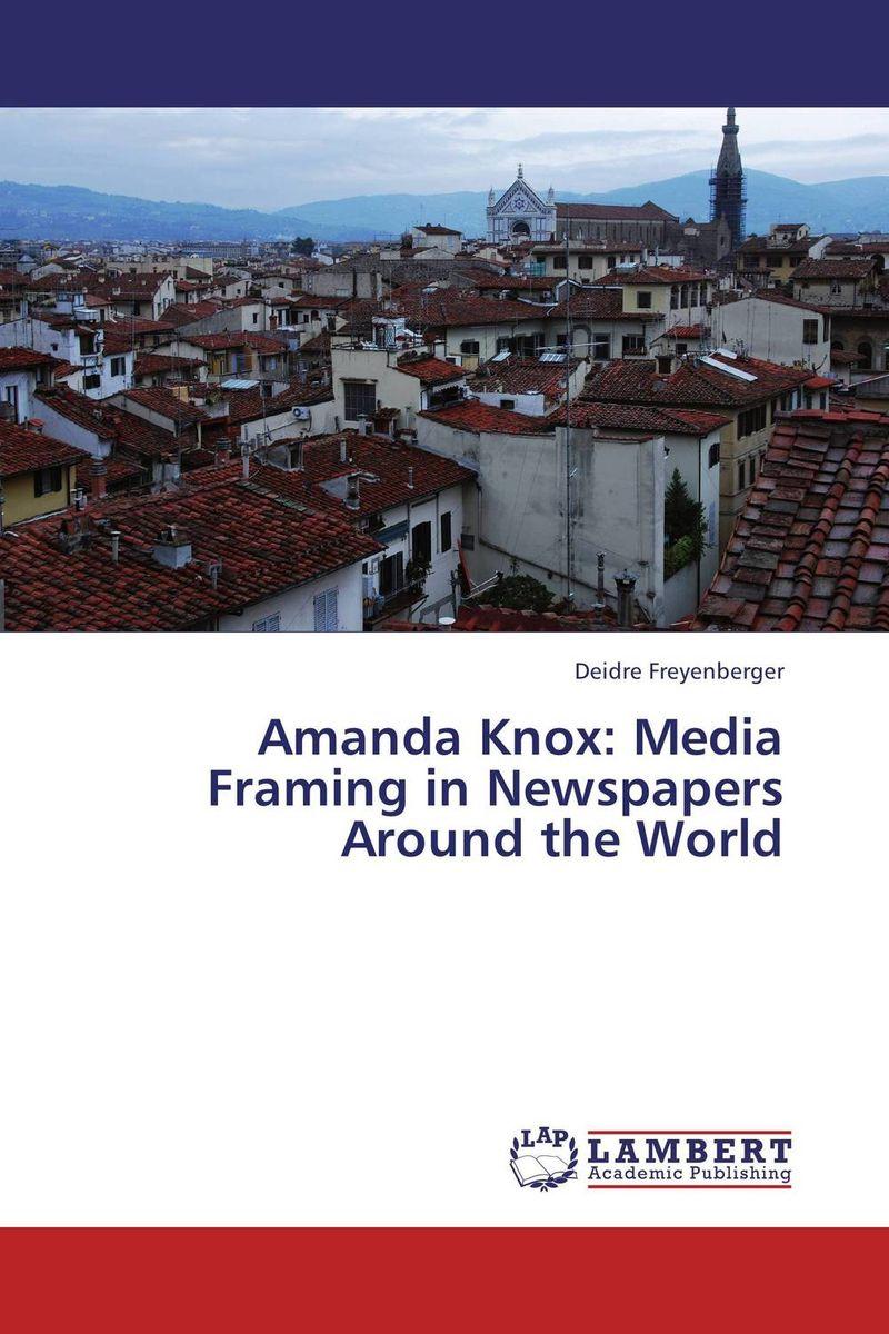 Deidre Freyenberger Amanda Knox: Media Framing in Newspapers Around the World