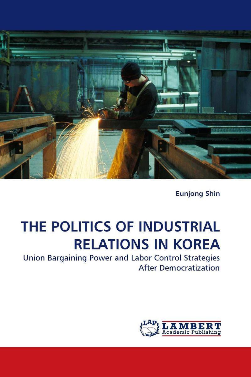 THE POLITICS OF INDUSTRIAL RELATIONS IN KOREA
