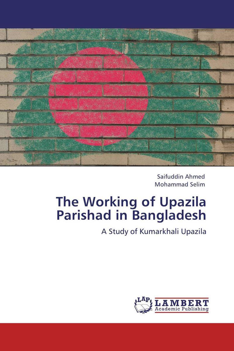 Saifuddin Ahmed and Mohammad Selim The Working of Upazila Parishad in Bangladesh