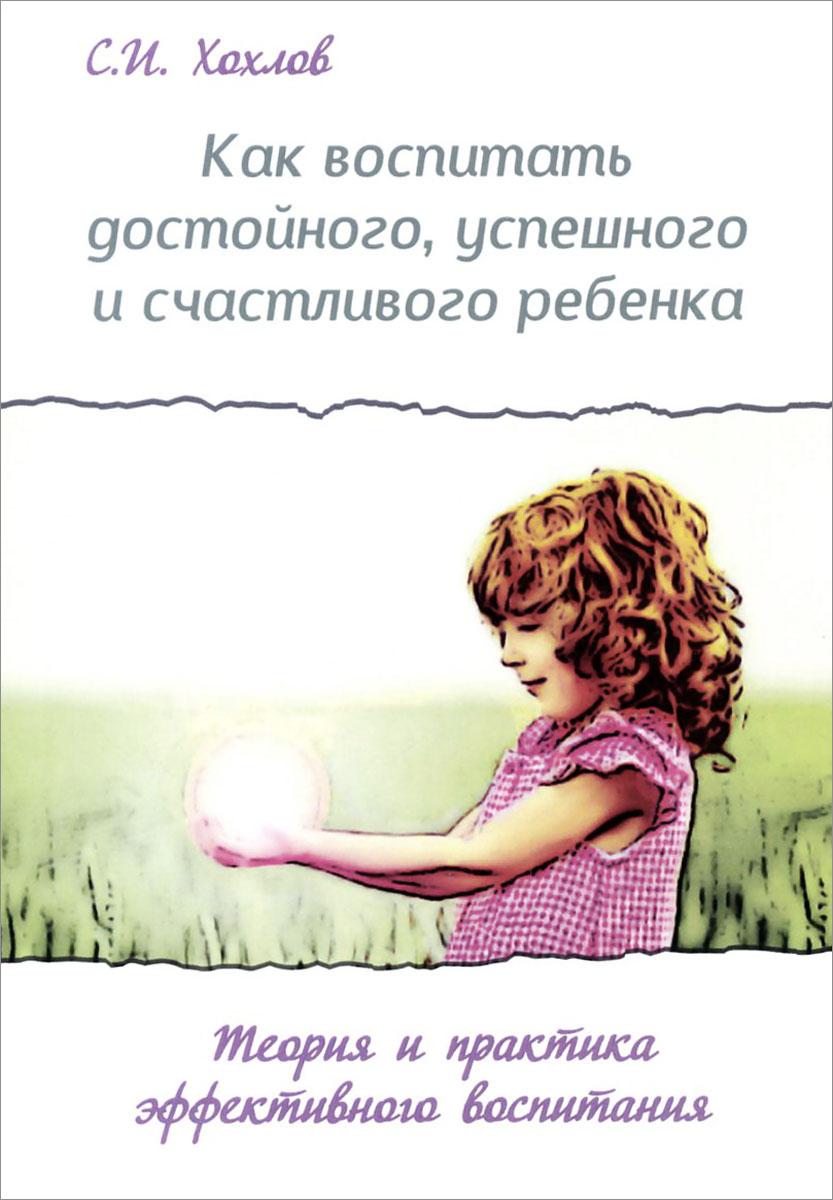 Как воспитать достойного, успешного и счастливого ребенка. Теория и практика эффективного воспитания