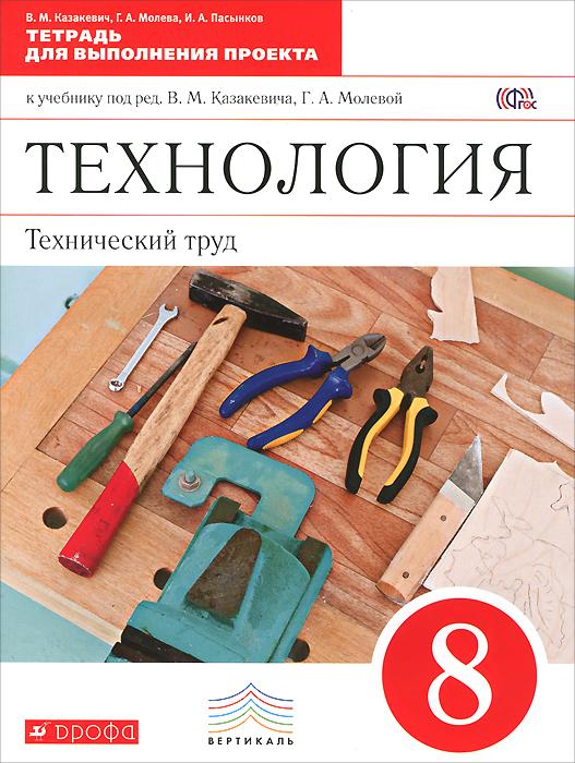Технология. Технический труд. 8 класс. Тетрадь для выполнения проекта к учебнику под редакцией В. М. Казакевича, Г. А. Молевой