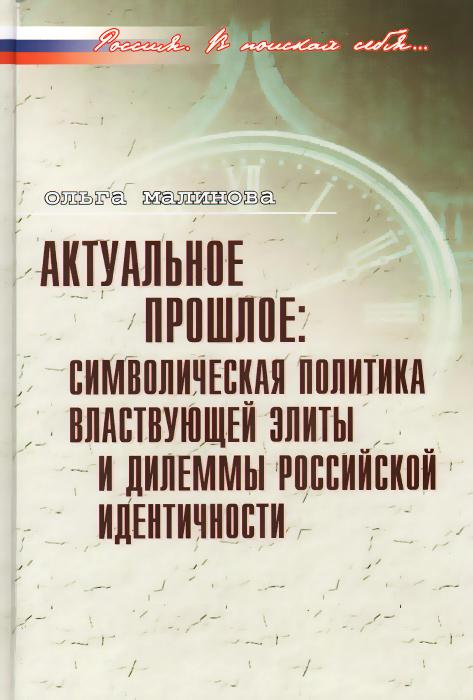 Актуальное прошлое. Символическая политика властвующей элиты и дилеммы российской идентичности