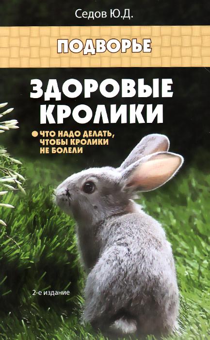 Здоровые кролики. Что надо делать, чтобы кролики не болели ( 978-5-222-24920-8 )