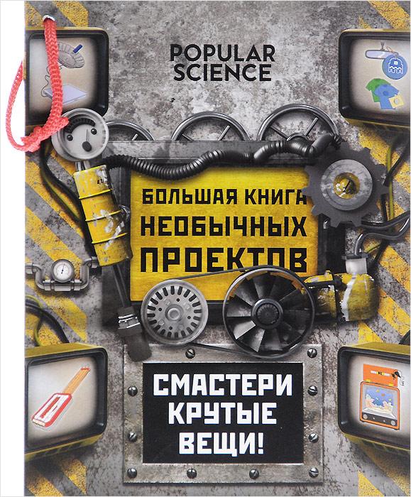 Большая книга необычных проектов. Смастери крутые вещи!