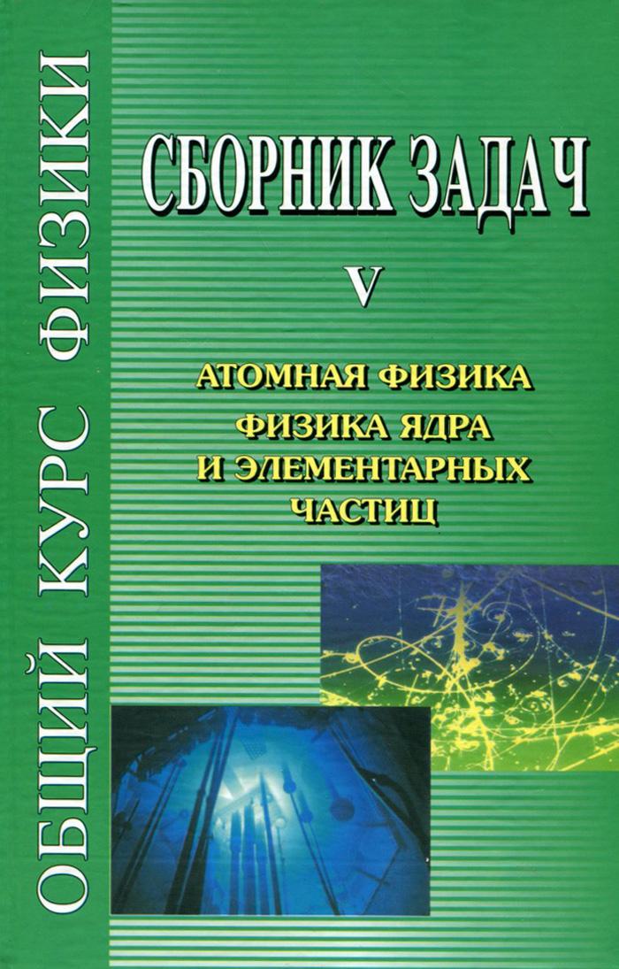 Сборник задач по общему курсу физики. В 5 томах. Книга 5. Атомная физика. Физика ядра и элементарных частиц