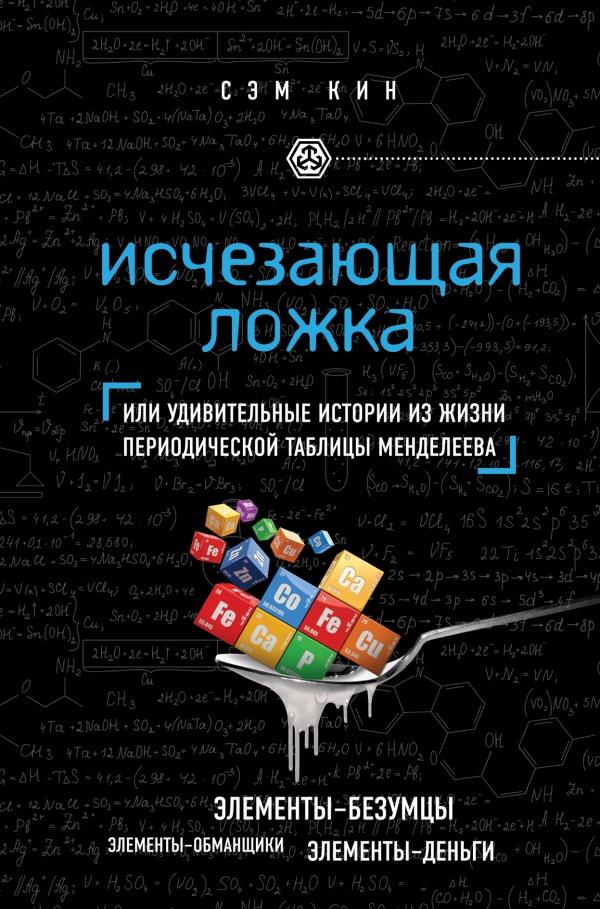 Исчезающая ложка, или Удивительные истории из жизни периодической таблицы Менделеева ( 978-5-699-55823-0 )