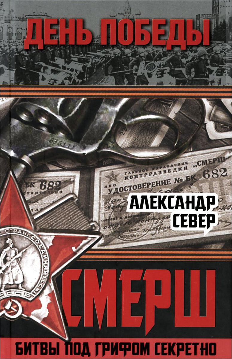 Александр Север СМЕРШ. Битвы под грифом секретно