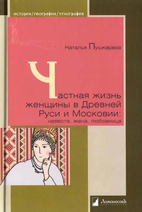Частная жизнь женщины в Древней Руси и Московии. Невеста, жена, любовница