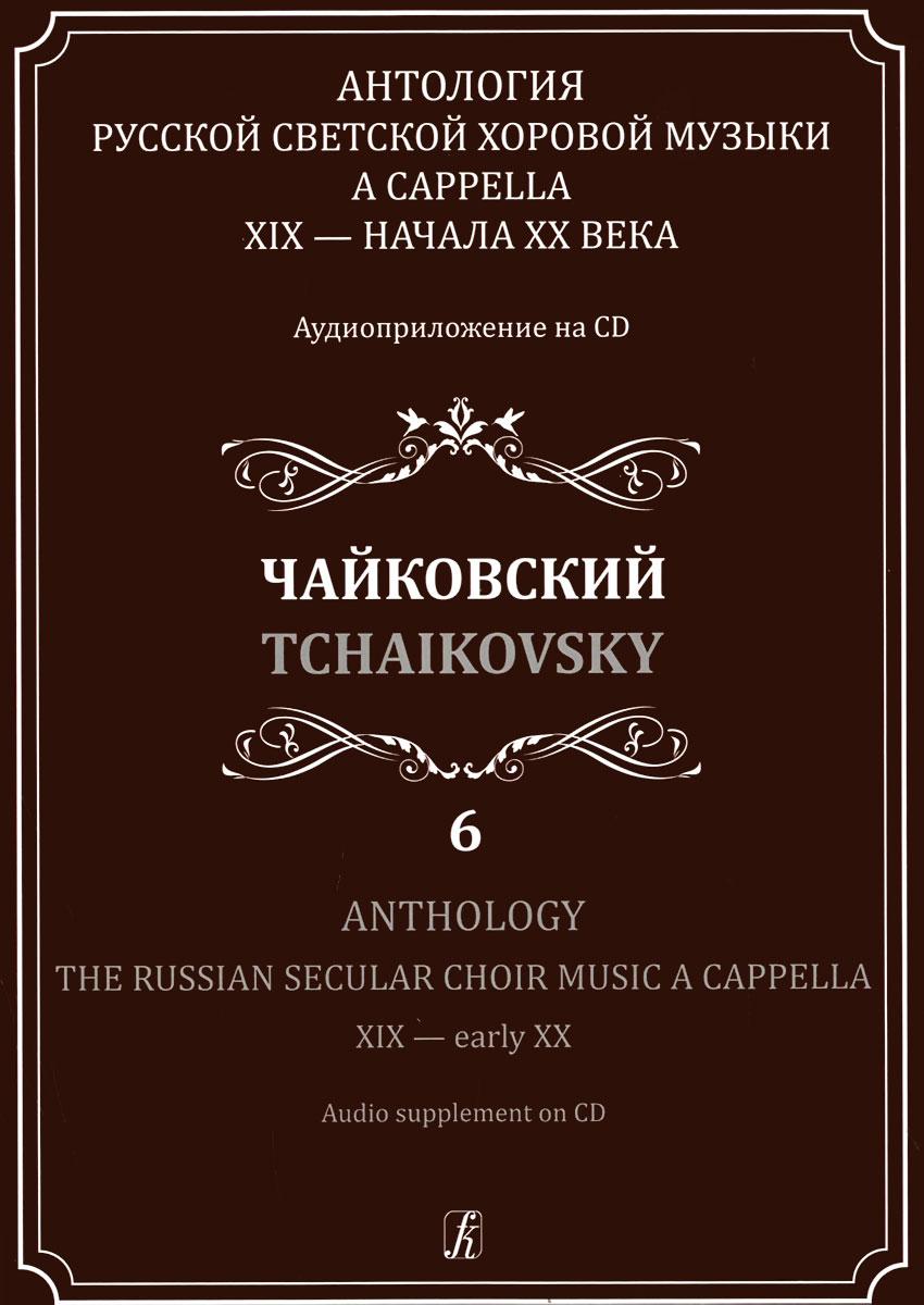 Антология русской светской хоровой музыки a cappella XIX - начала XX века. Выпуск 6. Чайковский (+ CD)