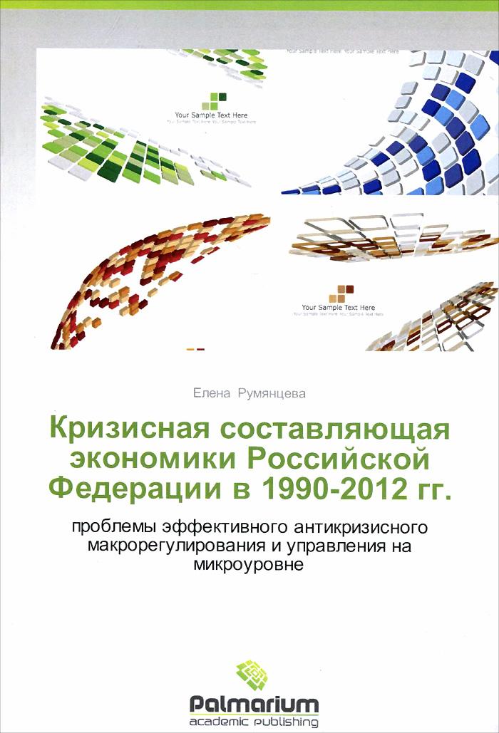 Кризисная составляющая экономики Российской Федерации в 1990-2012 годах. Проблемы эффективного антикризисного макрорегулирования и управления на микроуровне