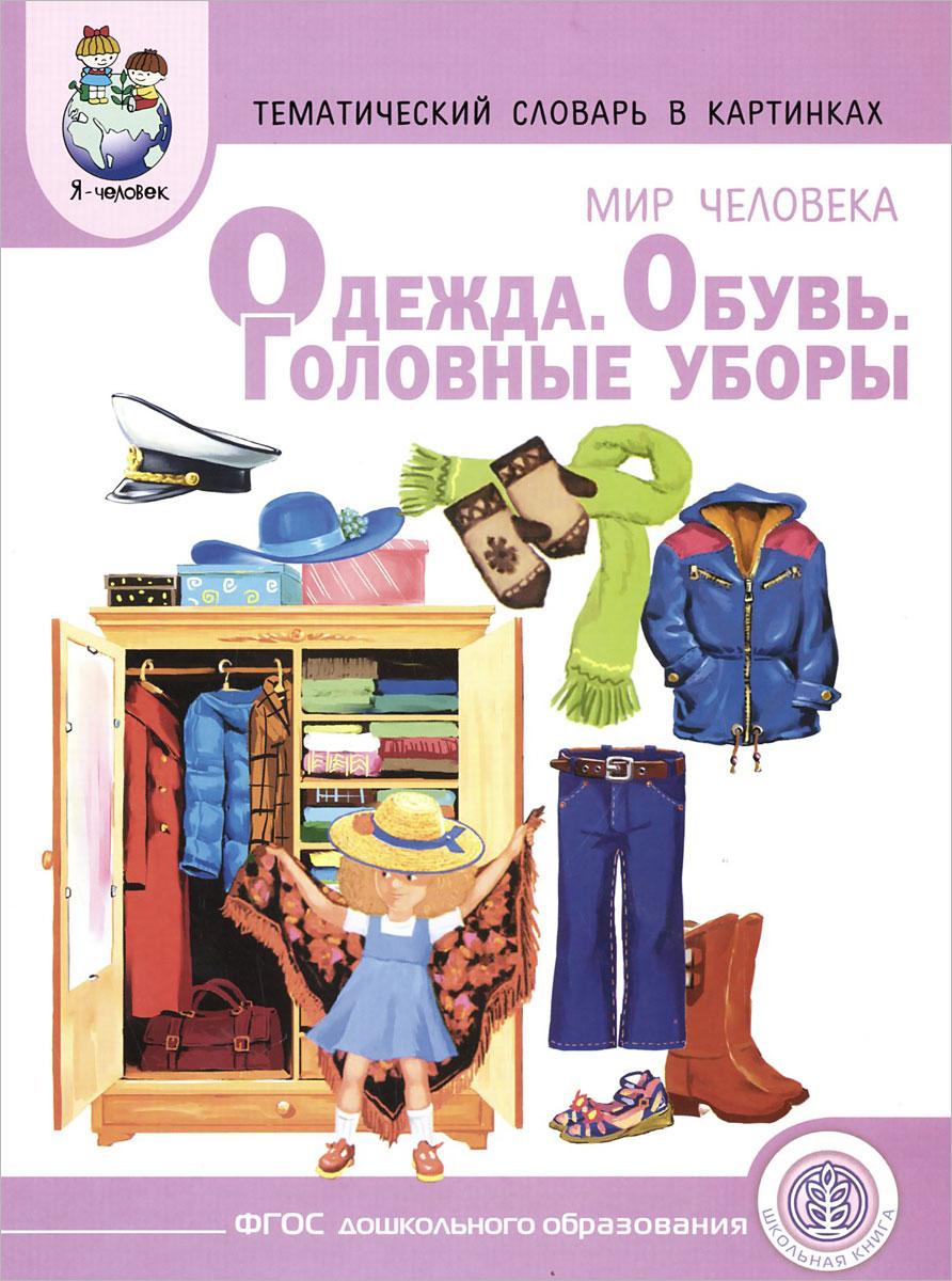 Мир человека. Одежда. Обувь. Головные уборы. Тематический словарь в картинках