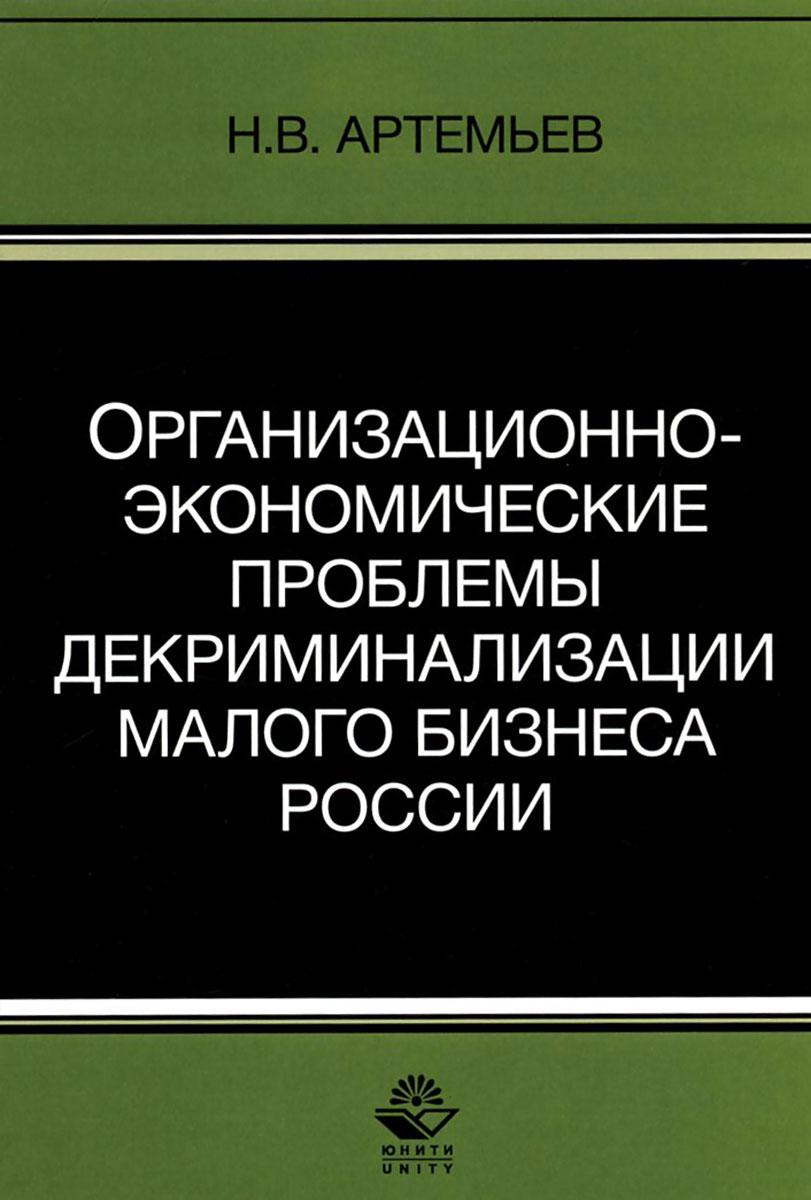 Организационно-экономические проблемы декриминализации малого бизнеса России: монография. Артемев Н.В.