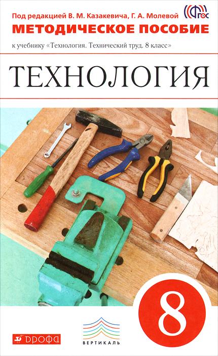 Технология. 8 класс. Методическое пособие к учебнику под ред. В. М. Казакевича, Г. А. Молевой