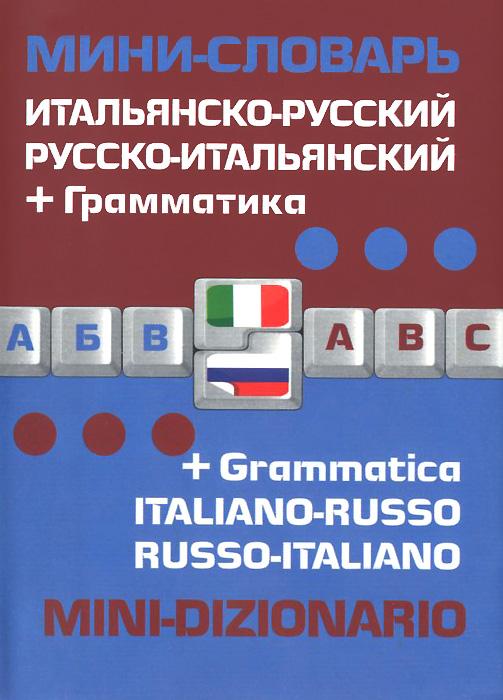 Итальянско-русский русско-итальянский мини-словарь + грамматика / Italiano-russo russo-italiano mini-dizionario + grammatica ( 978-5-699-67781-8 )